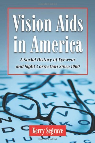 Vision Aids in America: A Social History of Eyewear and Sight Correction Since 1900 (Twenty-First Century - Eyewear General