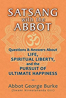 Satsang with the Abbot: Questions & Answers about Life, Spiritual Liberty, and the Pursuit of Ultimate Happiness by [Burke (Swami Nirmalananda Giri), Abbot George ]