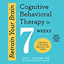 Retrain Your Brain: Cognitive Behavioral Therapy in 7 Weeks: A Workbook for Managing Depression and Anxiety Hörbuch von Seth J. Gillihan PhD Gesprochen von: Timothy Andres Pabon