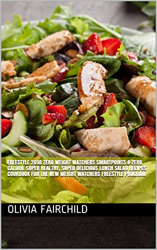 FreeStyle 2018 Zero Weight Watchers SmartPoints & Zero Calorie Super Healthy, Super Delicious Lunch Salad Recipes Cookbook For The New Weight Watchers Freestyle Program by Olivia Fairchild