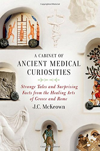 (A Cabinet of Ancient Medical Curiosities: Strange Tales and Surprising Facts from the Healing Arts of Greece and Rome)