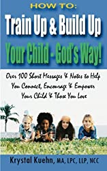 HOW TO: Train Up & Build Up Your Child - God's Way!: Over 100 Short Messages & Notes to help you Connect, Encourage & Empower Your Child & Those You Love