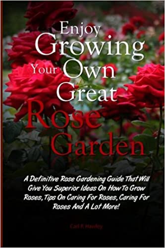 Enjoy Growing Your Own Great Rose Garden: A Definitive Rose Gardening Guide That Will Give You Superior Ideas On How To Grow Roses, Tips On Caring For Roses, Caring For Roses And A Lot More!