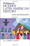 Problems in Modern Latin American History : Sources and Interpretations, Wood, James A., 1442218606