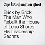 Brick by Brick: The Man Who Rebuilt the House of Lego Shares His Leadership Secrets | Jena McGregor