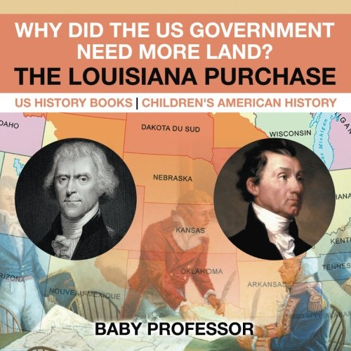 Read Online Why Did the US Government Need More Land? The Louisiana Purchase - US History Books  Children's American History PDF