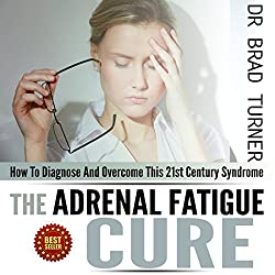 Adrenal Fatigue Cure: How to Diagnose and Overcome This 21st Century Syndrome