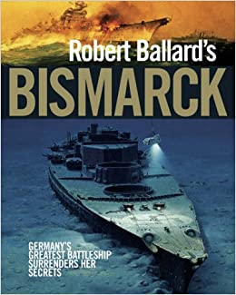 Robert Ballard's 'Bismarck': Germany's Greatest Battleship Surrenders Her Secrets