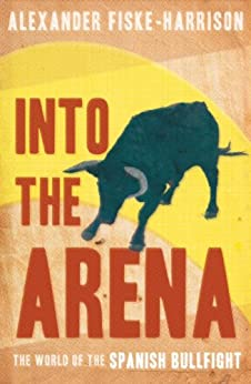 Into The Arena: The World of the Spanish Bullfight de [Fiske-Harrison, Alexander]