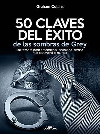 50 Claves del éxito de las sombras de Grey: Las razones para entender el fenómeno literario que conmovió al mundo eBook: Collins, Graham: Amazon.es: Tienda Kindle