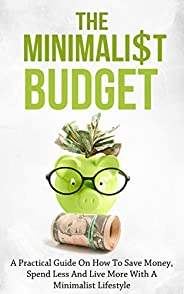 The Minimalist Budget: A Practical Guide On How To Save Money, Spend Less And Live More With A Minimalist Life