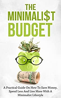 The Minimalist Budget: A Practical Guide On How To Save Money, Spend Less And Live More With A Minimalist Lifestyle by [Lindstrom, Simeon]
