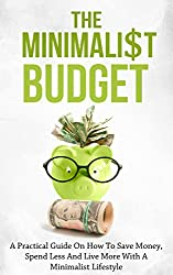 The Minimalist Budget: A Practical Guide On How To Save Money, Spend Less And Live More With A Minimalist Lifestyle (minimalism, minimalist living, minimalist ... simple living, budget) (English Edition)