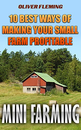 Mini Farming: 10 Best Ways Of Making Your Small Farm Profitable by [Fleming, Oliver]