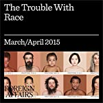The March/April 2015 Issue of Foreign Affairs: The Trouble with Race |  Foreign Affairs