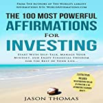 The 100 Most Powerful Affirmations for Investing: Start with Self-Talk, Manage Your Mindset, and Enjoy Financial Freedom for the Rest of Your Life | Jason Thomas