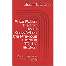 Price Action Trading: How to Know When the Previous Level is TRULY Broken: The first major step for successful price action trading (3 Fundamental Elements of Successful  Price Action Trading Book 1)