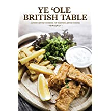 Ye 'Ole British Table: Authentic British Cookbook for Traditional British Cooking