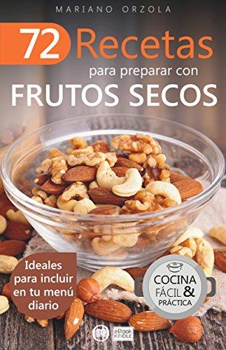 72 RECETAS PARA PREPARAR CON FRUTOS SECOS: Ideales para incluir en tu menú diario (