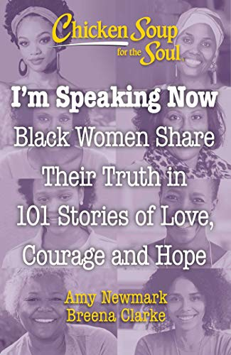 Book Cover: Chicken Soup for the Soul: I'm Speaking Now: Black Women Share Their Truth in 101 Stories of Love, Courage and Hope