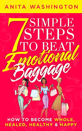 7 Simple Steps To Beat Emotional Baggage: How To Become Whole, Healed, Healthy & Happy by Anita Washington