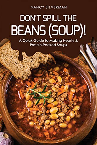 Don't Spill the Beans (Soup)!: A Quick Guide to Making Hearty & Protein-Packed Soups by [Silverman, Nancy]