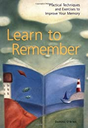 Learn to Remember: Practical Techniques and Excerises to Improve Your Memory