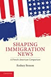 Shaping Immigration News : A French-American Comparison, Benson, Rodney, 0521715679