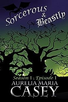 Sorcerous & Beastly: Season 1 Episode 1 (Sorcerous & Beastly Season 1) by [Casey, Aurelia Maria]