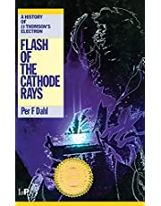 Flash of the Cathode Rays: A History of J J Thomson's Electron