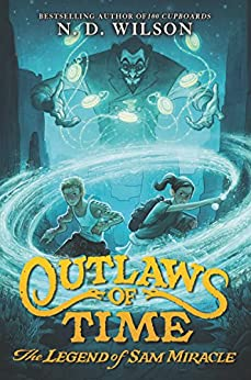 Outlaws of Time: The Legend of Sam Miracle by [Wilson, N. D.]