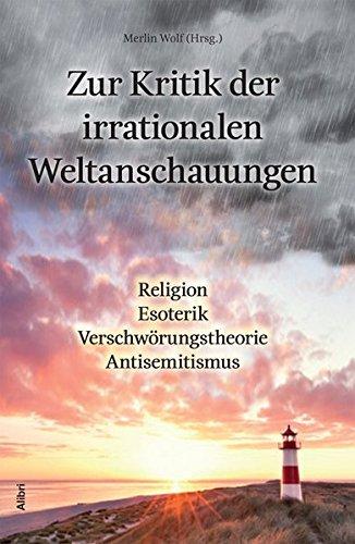 Zur Kritik der irrationalen Weltanschauungen: Religion - Esoterik - Verschwörungstheorie - Antisemitismus