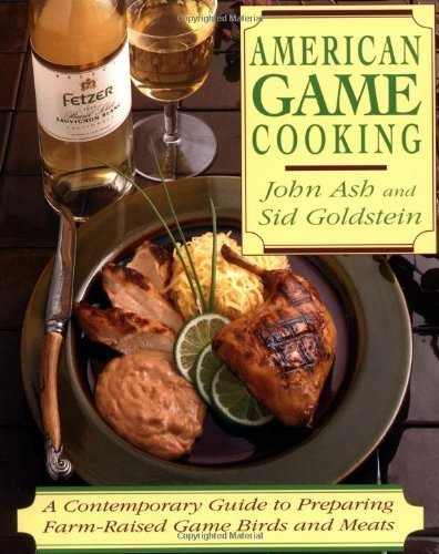 American Game Cooking: A Contemporary Guide To Preparing Farm-raised Game Birds And Meats by Goldstein, Sid, Ash, John (1993) Paperback