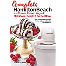 Our Complete Hamilton Beach® Ice Cream, Frozen Yogurt, Milkshake, Gelato & Sorbet Book: Over 100 Delicious Recipes for Your 4 Quart Automatic Dessert Maker (Ice Cream Desserts)