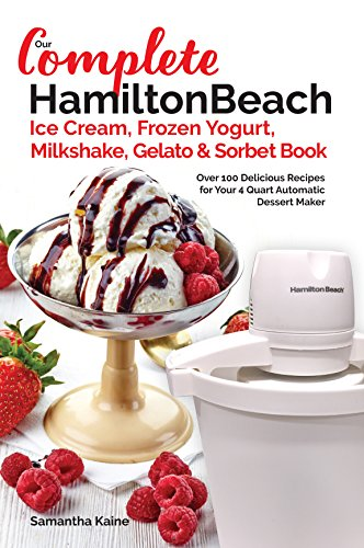 Our Complete Hamilton Beach® Ice Cream, Frozen Yogurt, Milkshake, Gelato & Sorbet Book: Over 100 Delicious Recipes for Your 4 Quart Automatic Dessert Maker (Ice Cream Desserts) by Samantha Kaine