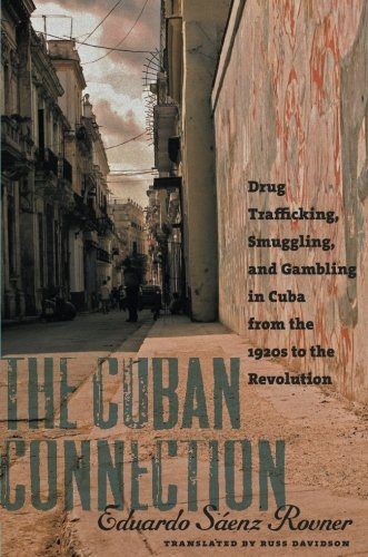The Cuban Connection: Drug Trafficking, Smuggling, and Gambling in Cuba from the 1920s to the Revolution (Latin America in Translation/en Traducción/em Tradução)