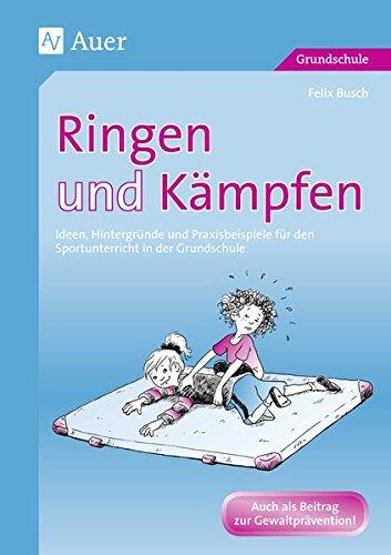 Ringen und Kämpfen: Ideen, Hintergründe und Praxisbeispiele für den Sportunterricht in der Grundschule (1. bis 4. Klasse)