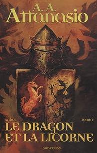 Arthor, Tome 1 : Le dragon et la licorne par A. A. Attanasio