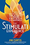 The Stimulati Experience: 9 Skills for Getting Past Pain, Setbacks, and Trauma to Ignite Health and Happiness | Jim Curtis