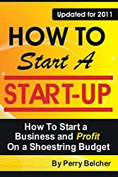 How to Start a Start-Up: How To Start a Business and Profit on a Shoestring Budget