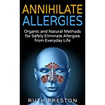 Annihilate Allergies: Organic and Natural Methods for Safely Eliminate Allergies from Everyday Life