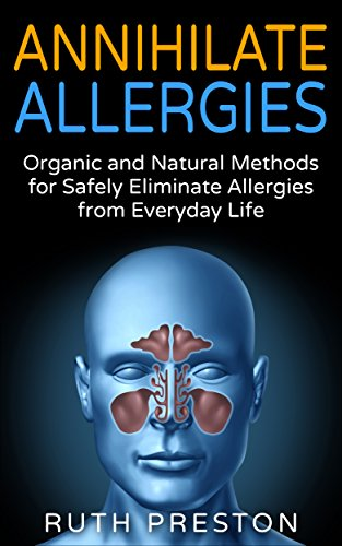 Annihilate Allergies: Organic and Natural Methods for Safely Eliminate Allergies from Everyday Life by [Preston, Ruth]