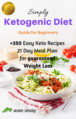 Keto: Simply Ketogenic Diet for Beginners: Guide to Ketogenic Diet for Beginners, +350 Easy Keto Recipes And 21 Day Meal Plan for Guaranteed Weight Loss by Mark Henry