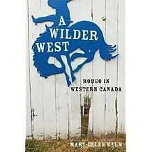 A Wilder West: Rodeo in Western Canada by Mary-Ellen Kelm (2012-10-04)