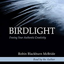 Birdlight: Freeing Your Authentic Creativity Audiobook by Robin Blackburn McBride Narrated by Robin Blackburn McBride