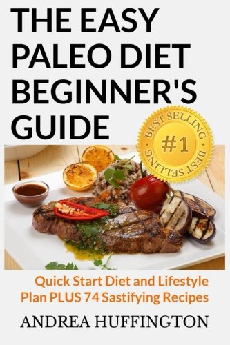 The Easy Paleo Diet Beginner's Guide: Quick Start Diet and Lifestyle Plan PLUS 74 Sastifying Recipes by Andrea Huffington