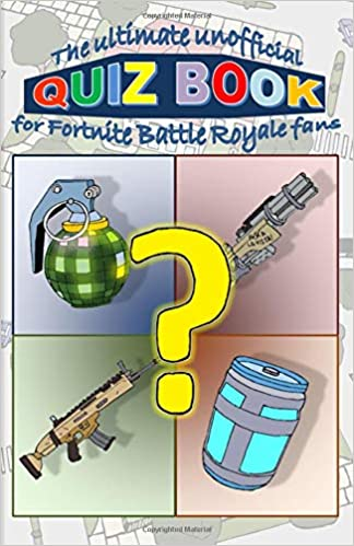 The ultimate unofficial Quiz Book for FORTNITE Battle Royale Fans