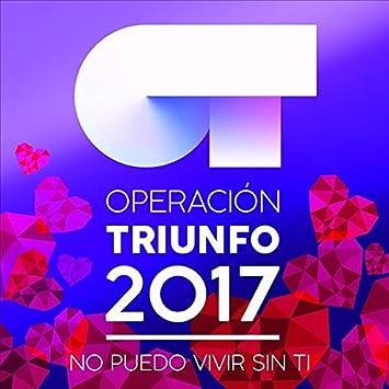 No Puedo Vivir Sin Ti: Operación Triunfo 2017, Operación Triunfo 2017: Amazon.es: Música
