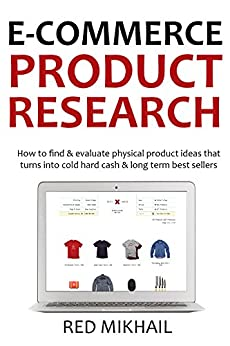 E-COMMERCE PRODUCT RESEARCH 2016: How to find & evaluate physical product ideas that turns into cold hard cash & long term best sellers by [Mikhail, Red]