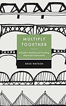 Multiply Together: A Guide to Sending and Coaching Missional Communities by [Watson, Brad]